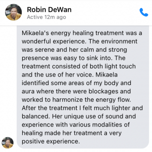 Mikaela's energy healing treatment was a wonderful experience. The environment was serene and her calm and strong presence was easy to sink into. The treatment consisted of both light touch and the use of her voice. Mikaela identified some areas of my body and aura where there were blockages and worked to harmonize the energy flow. After the treatment I felt much lighter and balanced. Her unique use of sound and experience with various modalities of healing made her treatment a very positive experience.